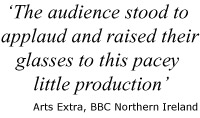 "Quote: ""The audience stood to applaud and raised their glasses to this pacey little production"" - Arts Extra, BBC Northern Ireland"