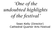 "Quote: ""One of the undoubted highlights of this years festival"" - Sean Kelly (Director) Cathedral Quarter Arts Festival, Belfast"